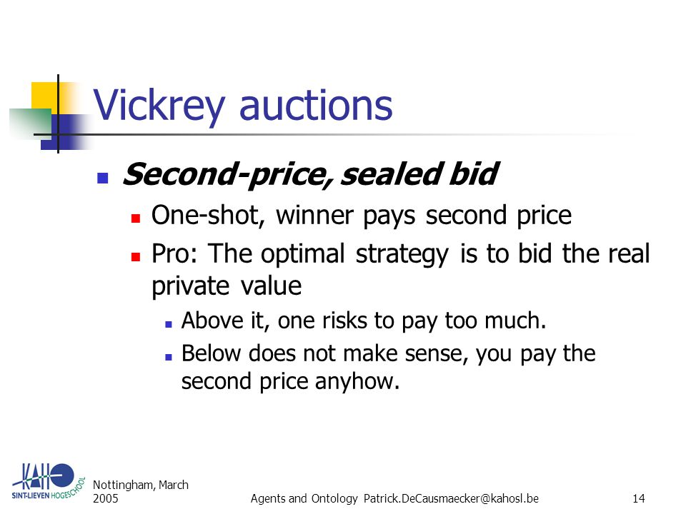 Nottingham, March 2005Agents and Ontology Patrick.DeCausmaecker@kahosl.be14 Vickrey auctions Second-price, sealed bid One-shot, winner pays second price Pro: The optimal strategy is to bid the real private value Above it, one risks to pay too much.