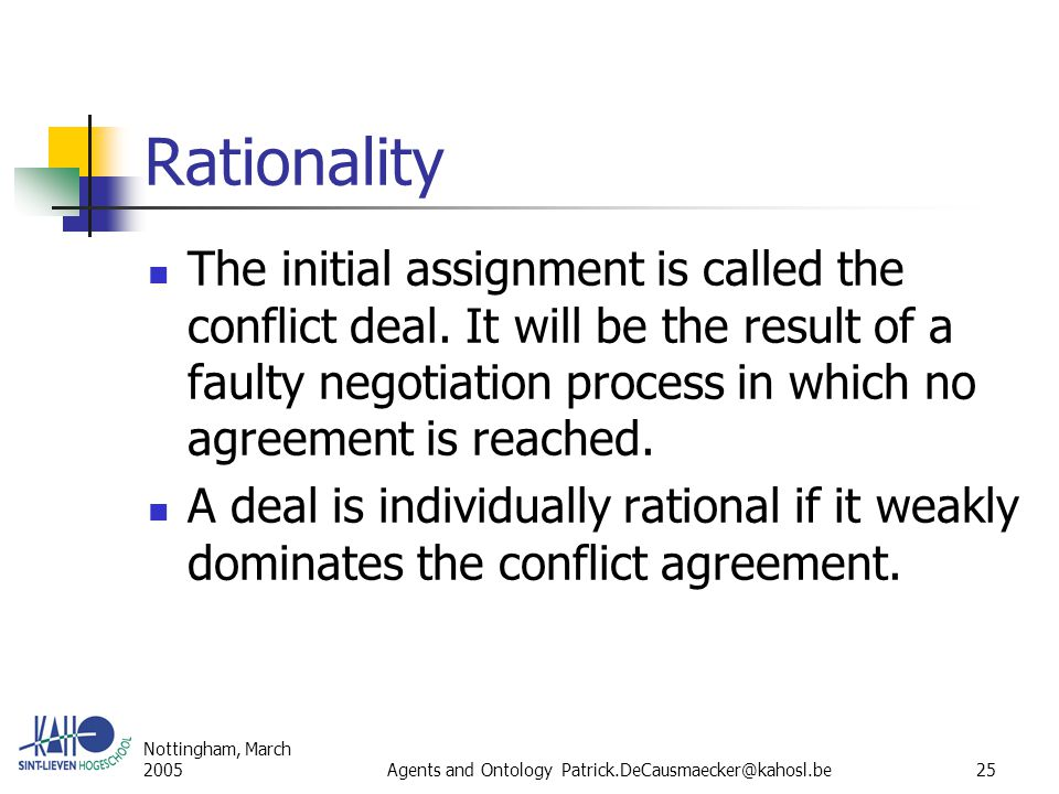Nottingham, March 2005Agents and Ontology Patrick.DeCausmaecker@kahosl.be25 Rationality The initial assignment is called the conflict deal.