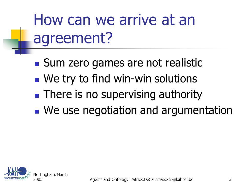 Nottingham, March 2005Agents and Ontology Patrick.DeCausmaecker@kahosl.be24 Dominant deals Deal  1 dominates deal  2 iff  i  {1,2}, utility i (  1 )  utility i (  2 )  i  {1,2}, utility i (  1 ) < utility i (  2 ) A dominant deal is preferable for both partners.