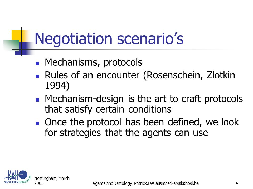 Nottingham, March 2005Agents and Ontology Patrick.DeCausmaecker@kahosl.be5 Mechanism-design Wanted ( Sandholm 1999): Guarantee for succes Maximal social wellfare Pareto efficiency Individual rationality Stability Simplicity Distribution