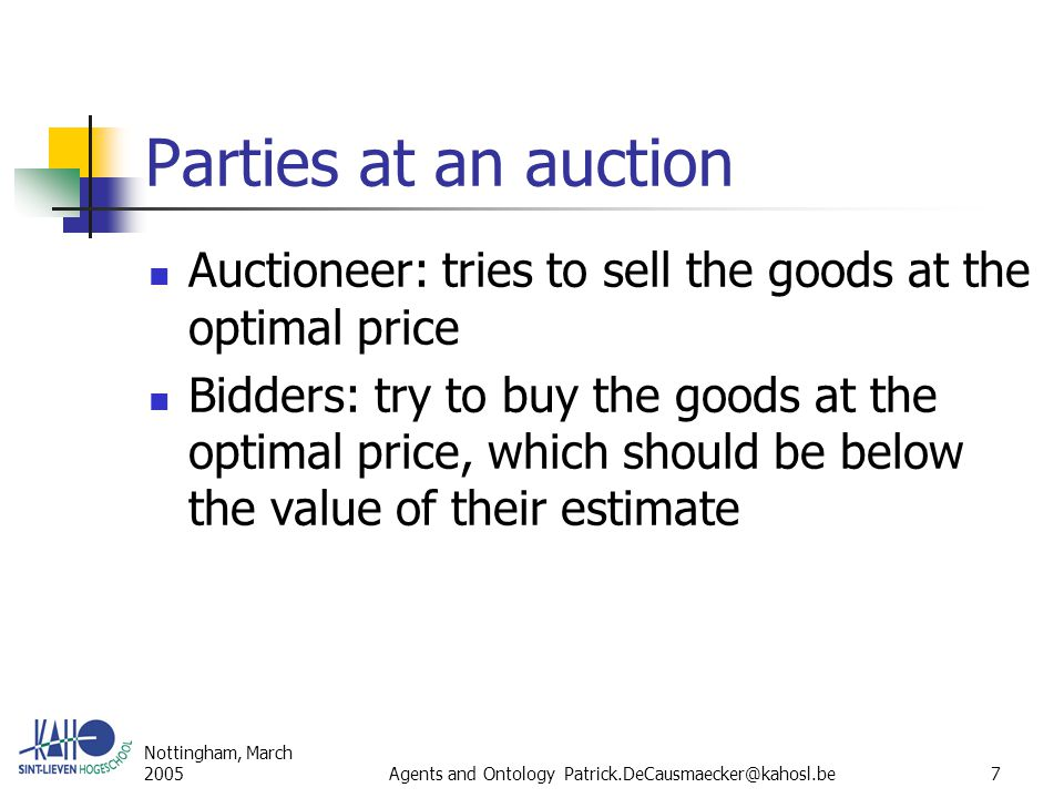Nottingham, March 2005Agents and Ontology Patrick.DeCausmaecker@kahosl.be7 Parties at an auction Auctioneer: tries to sell the goods at the optimal price Bidders: try to buy the goods at the optimal price, which should be below the value of their estimate