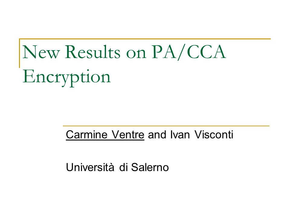New Results on PA/CCA Encryption Carmine Ventre and Ivan Visconti Università di Salerno