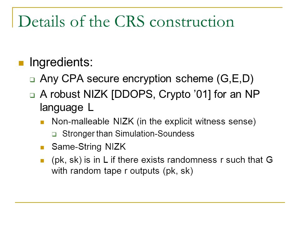 Details of the CRS construction Ingredients:  Any CPA secure encryption scheme (G,E,D)  A robust NIZK [DDOPS, Crypto '01] for an NP language L Non-malleable NIZK (in the explicit witness sense)  Stronger than Simulation-Soundess Same-String NIZK (pk, sk) is in L if there exists randomness r such that G with random tape r outputs (pk, sk)