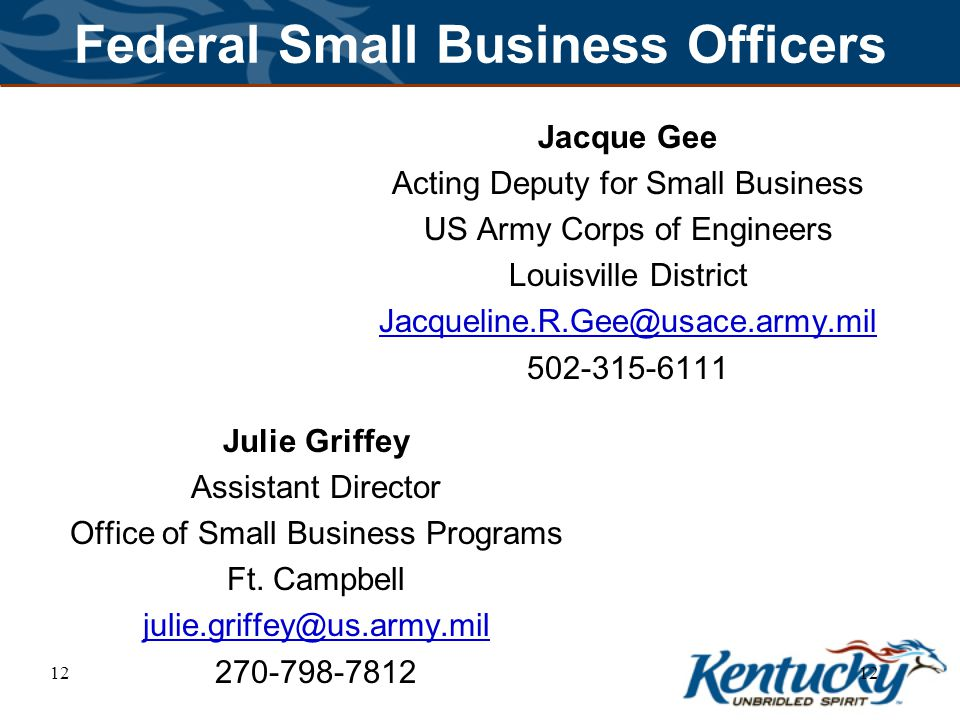 12 Federal Small Business Officers Jacque Gee Acting Deputy for Small Business US Army Corps of Engineers Louisville District Jacqueline.R.Gee@usace.army.mil 502-315-6111 Julie Griffey Assistant Director Office of Small Business Programs Ft.