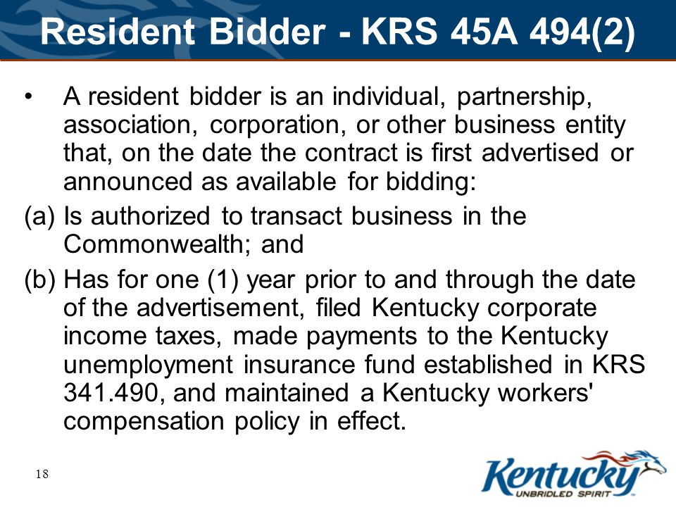 18 Resident Bidder - KRS 45A 494(2) A resident bidder is an individual, partnership, association, corporation, or other business entity that, on the date the contract is first advertised or announced as available for bidding: (a) Is authorized to transact business in the Commonwealth; and (b) Has for one (1) year prior to and through the date of the advertisement, filed Kentucky corporate income taxes, made payments to the Kentucky unemployment insurance fund established in KRS 341.490, and maintained a Kentucky workers compensation policy in effect.