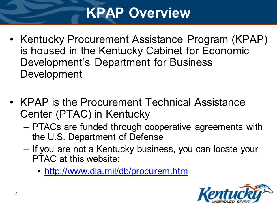 22 KPAP Overview Kentucky Procurement Assistance Program (KPAP) is housed in the Kentucky Cabinet for Economic Development's Department for Business Development KPAP is the Procurement Technical Assistance Center (PTAC) in Kentucky –PTACs are funded through cooperative agreements with the U.S.