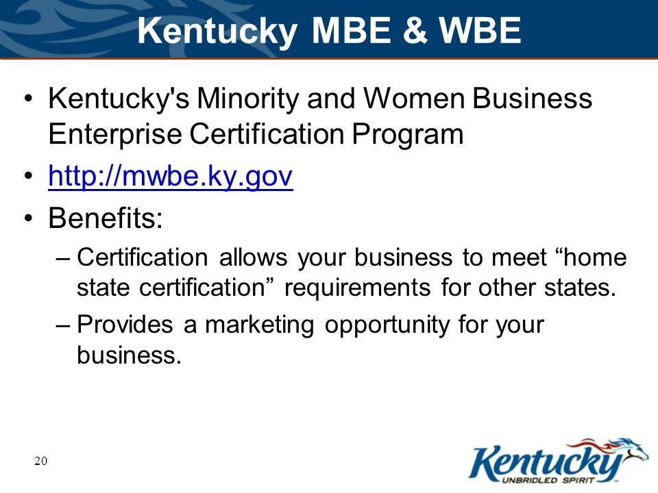 20 Kentucky MBE & WBE Kentucky s Minority and Women Business Enterprise Certification Program http://mwbe.ky.gov Benefits: –Certification allows your business to meet home state certification requirements for other states.