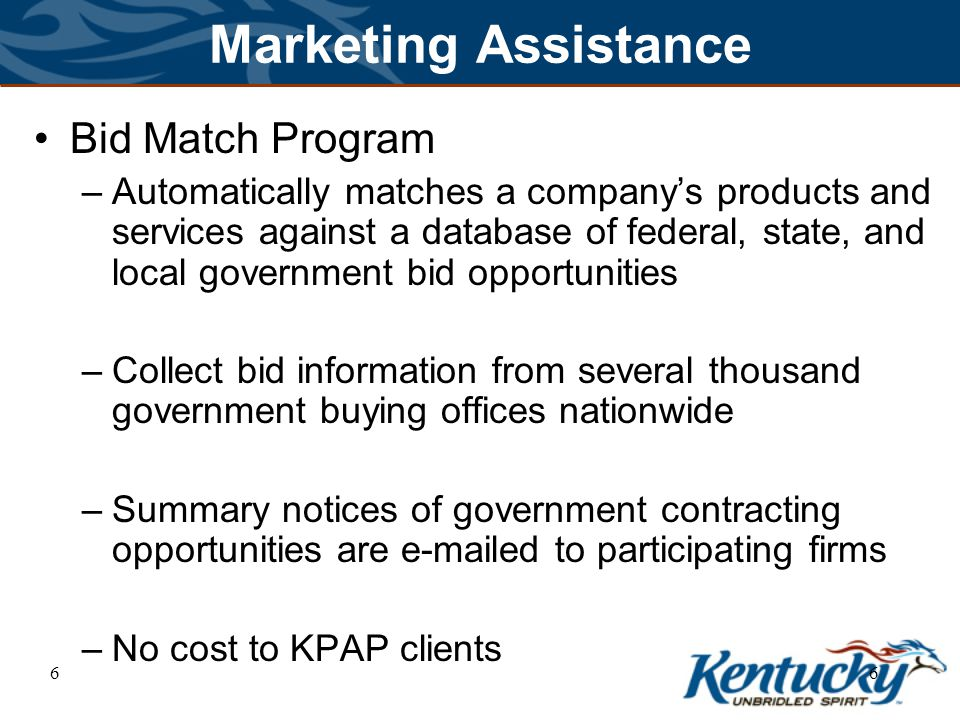 66 Marketing Assistance Bid Match Program –Automatically matches a company's products and services against a database of federal, state, and local government bid opportunities –Collect bid information from several thousand government buying offices nationwide –Summary notices of government contracting opportunities are e-mailed to participating firms –No cost to KPAP clients