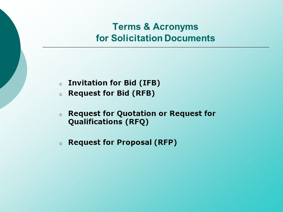 Terms & Acronyms for Solicitation Documents o Invitation for Bid (IFB) o Request for Bid (RFB) o Request for Quotation or Request for Qualifications (RFQ) o Request for Proposal (RFP)