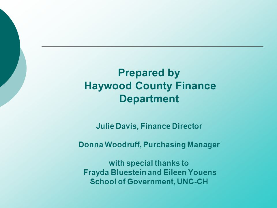 Prepared by Haywood County Finance Department Julie Davis, Finance Director Donna Woodruff, Purchasing Manager with special thanks to Frayda Bluestein and Eileen Youens School of Government, UNC-CH