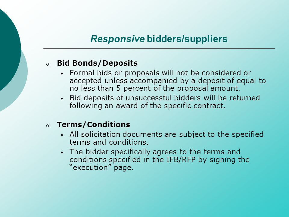 Responsive bidders/suppliers o Bid Bonds/Deposits Formal bids or proposals will not be considered or accepted unless accompanied by a deposit of equal to no less than 5 percent of the proposal amount.