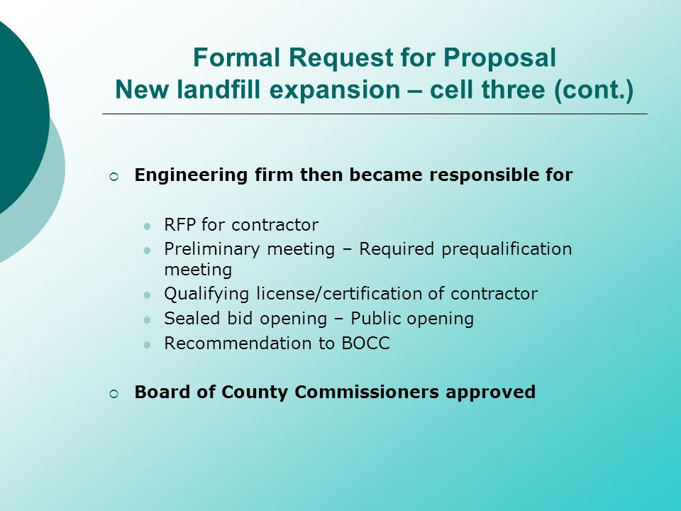 Formal Request for Proposal New landfill expansion – cell three (cont.)  Engineering firm then became responsible for RFP for contractor Preliminary meeting – Required prequalification meeting Qualifying license/certification of contractor Sealed bid opening – Public opening Recommendation to BOCC  Board of County Commissioners approved