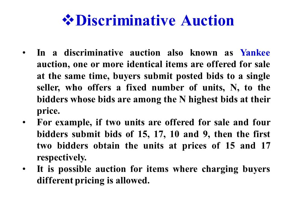  Discriminative Auction In a discriminative auction also known as Yankee auction, one or more identical items are offered for sale at the same time, buyers submit posted bids to a single seller, who offers a fixed number of units, N, to the bidders whose bids are among the N highest bids at their price.