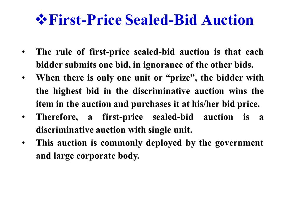  First-Price Sealed-Bid Auction The rule of first-price sealed-bid auction is that each bidder submits one bid, in ignorance of the other bids. When