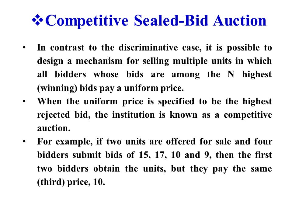  Competitive Sealed-Bid Auction In contrast to the discriminative case, it is possible to design a mechanism for selling multiple units in which all bidders whose bids are among the N highest (winning) bids pay a uniform price.