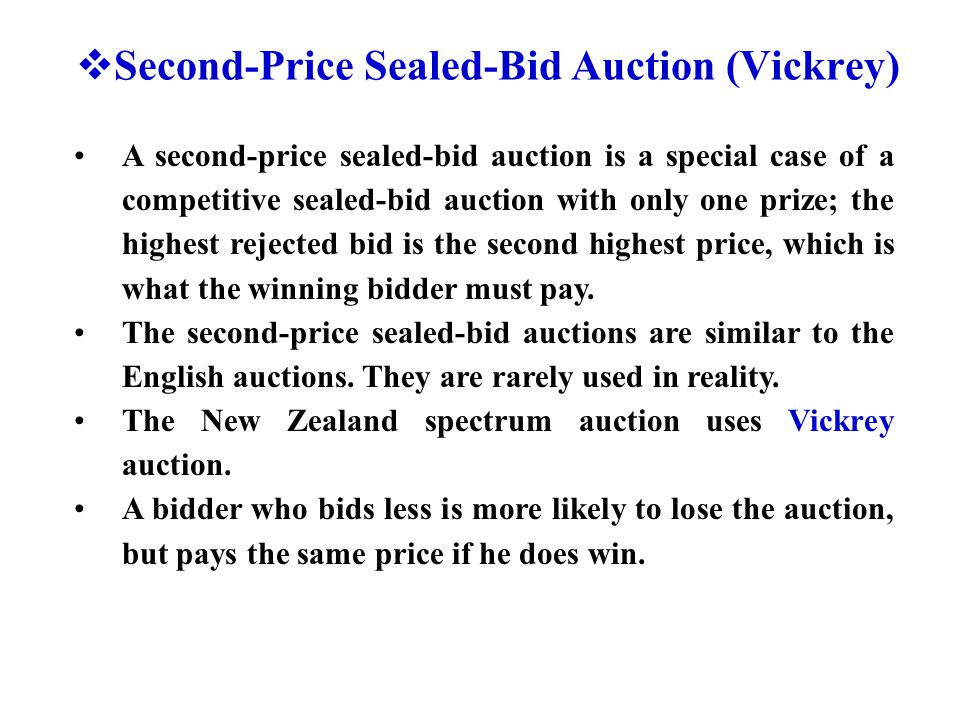  Second-Price Sealed-Bid Auction (Vickrey) A second-price sealed-bid auction is a special case of a competitive sealed-bid auction with only one prize; the highest rejected bid is the second highest price, which is what the winning bidder must pay.