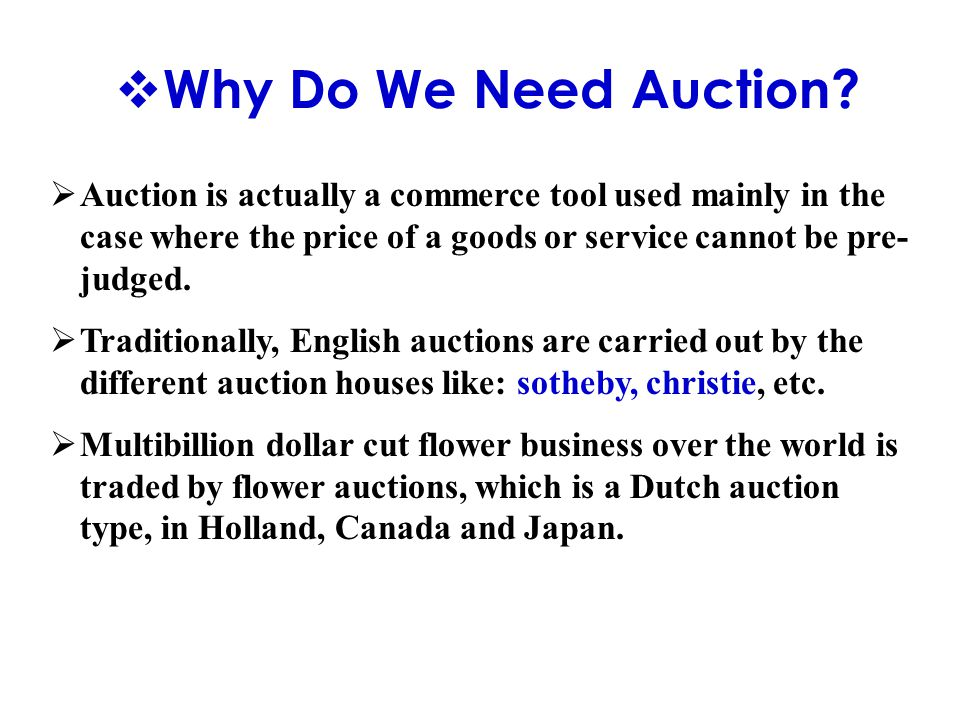  Why Do We Need Auction?  Auction is actually a commerce tool used mainly in the case where the price of a goods or service cannot be pre- judged. 