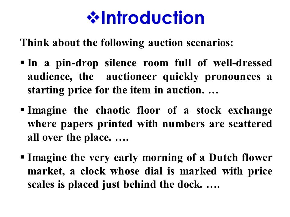  Introduction Think about the following auction scenarios:  In a pin-drop silence room full of well-dressed audience, the auctioneer quickly pronounces a starting price for the item in auction.