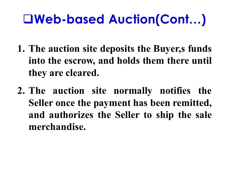  Web-based Auction(Cont…) 1.The auction site deposits the Buyer,s funds into the escrow, and holds them there until they are cleared. 2.The auction s