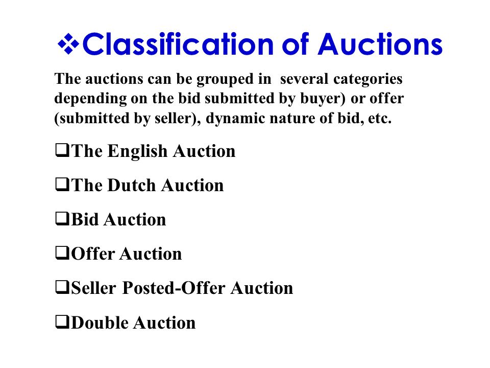  Classification of Auctions The auctions can be grouped in several categories depending on the bid submitted by buyer) or offer (submitted by seller), dynamic nature of bid, etc.