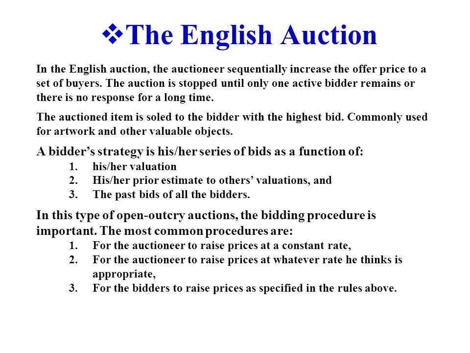  The English Auction In the English auction, the auctioneer sequentially increase the offer price to a set of buyers.