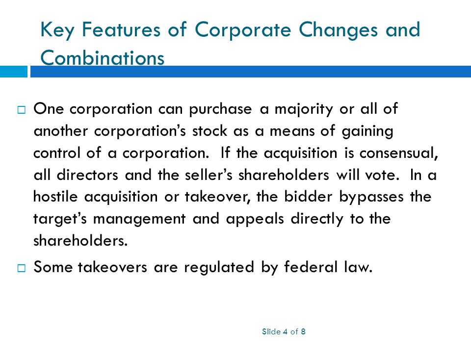 Key Features of Corporate Changes and Combinations Slide 4 of 8  One corporation can purchase a majority or all of another corporation's stock as a means of gaining control of a corporation.
