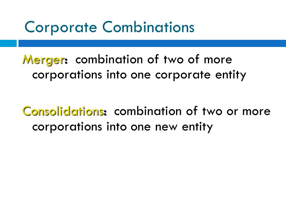 Corporate Combinations Merger: Merger: combination of two of more corporations into one corporate entity Consolidations: Consolidations: combination o