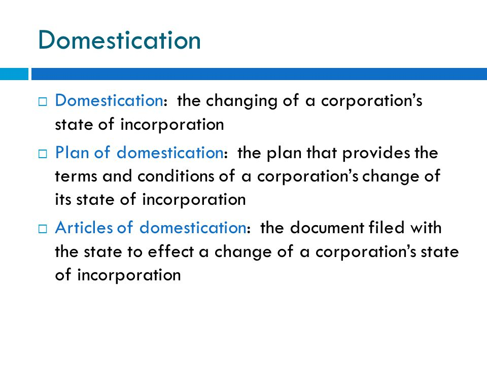 Domestication  Domestication: the changing of a corporation's state of incorporation  Plan of domestication: the plan that provides the terms and conditions of a corporation's change of its state of incorporation  Articles of domestication: the document filed with the state to effect a change of a corporation's state of incorporation