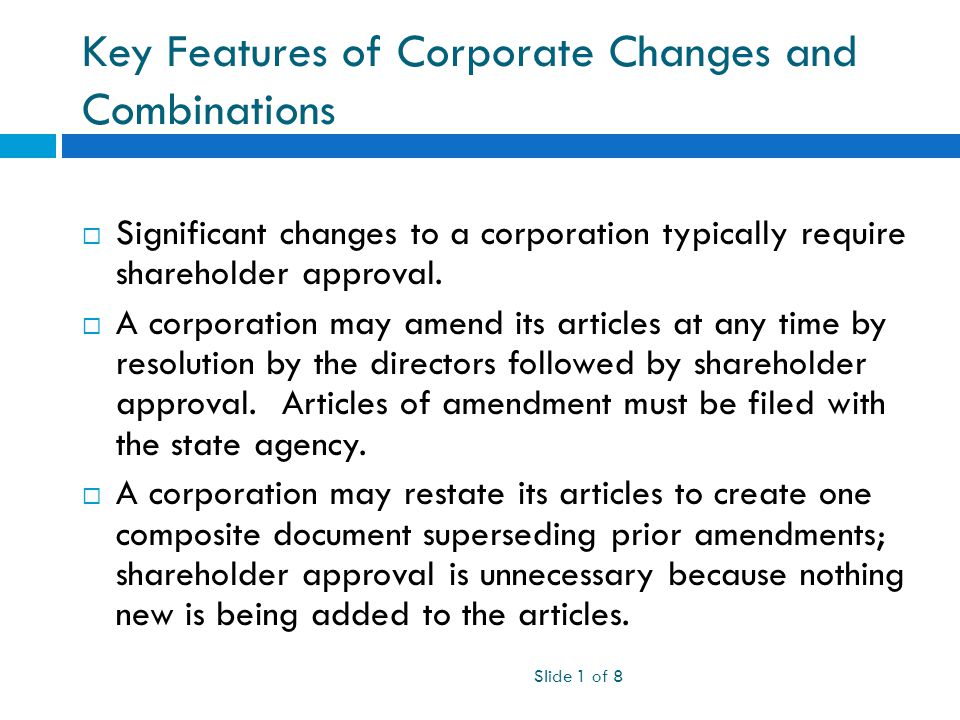 Key Features of Corporate Changes and Combinations Slide 1 of 8  Significant changes to a corporation typically require shareholder approval.