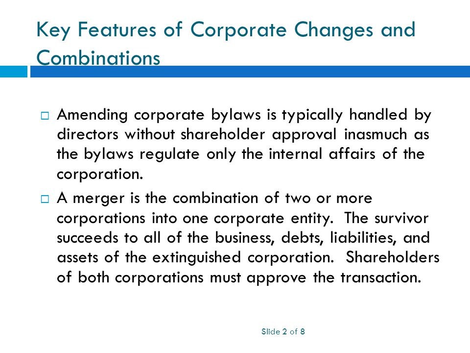 Key Features of Corporate Changes and Combinations Slide 2 of 8  Amending corporate bylaws is typically handled by directors without shareholder approval inasmuch as the bylaws regulate only the internal affairs of the corporation.