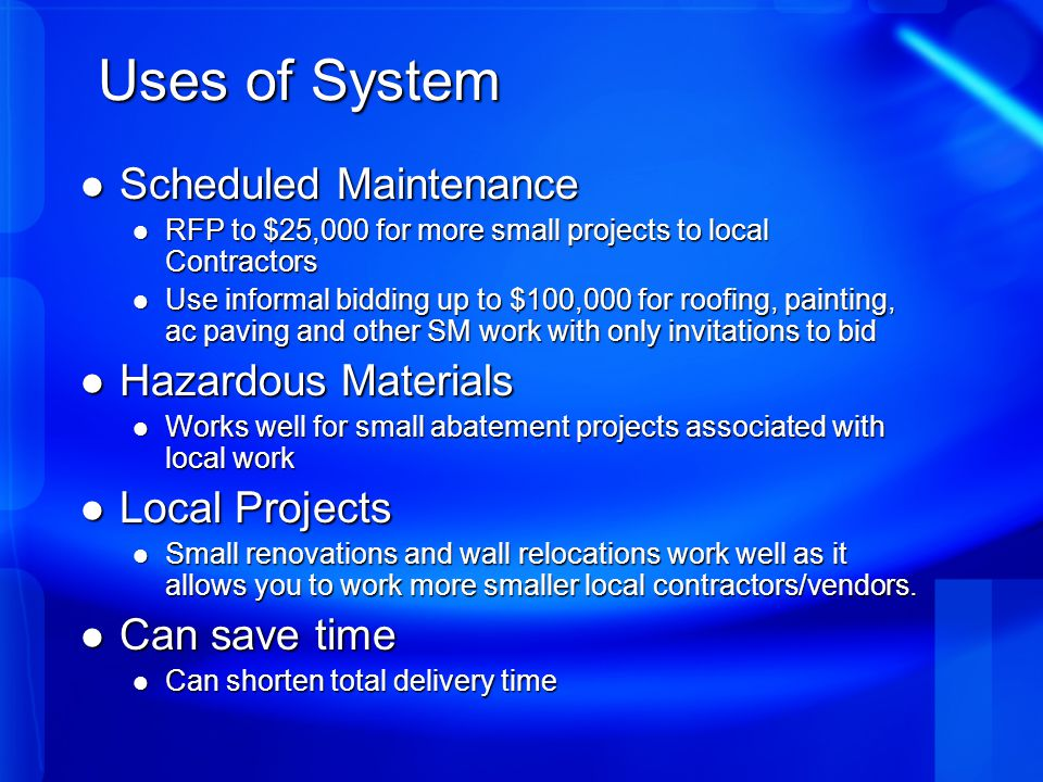 Uses of System Scheduled Maintenance Scheduled Maintenance RFP to $25,000 for more small projects to local Contractors RFP to $25,000 for more small projects to local Contractors Use informal bidding up to $100,000 for roofing, painting, ac paving and other SM work with only invitations to bid Use informal bidding up to $100,000 for roofing, painting, ac paving and other SM work with only invitations to bid Hazardous Materials Hazardous Materials Works well for small abatement projects associated with local work Works well for small abatement projects associated with local work Local Projects Local Projects Small renovations and wall relocations work well as it allows you to work more smaller local contractors/vendors.