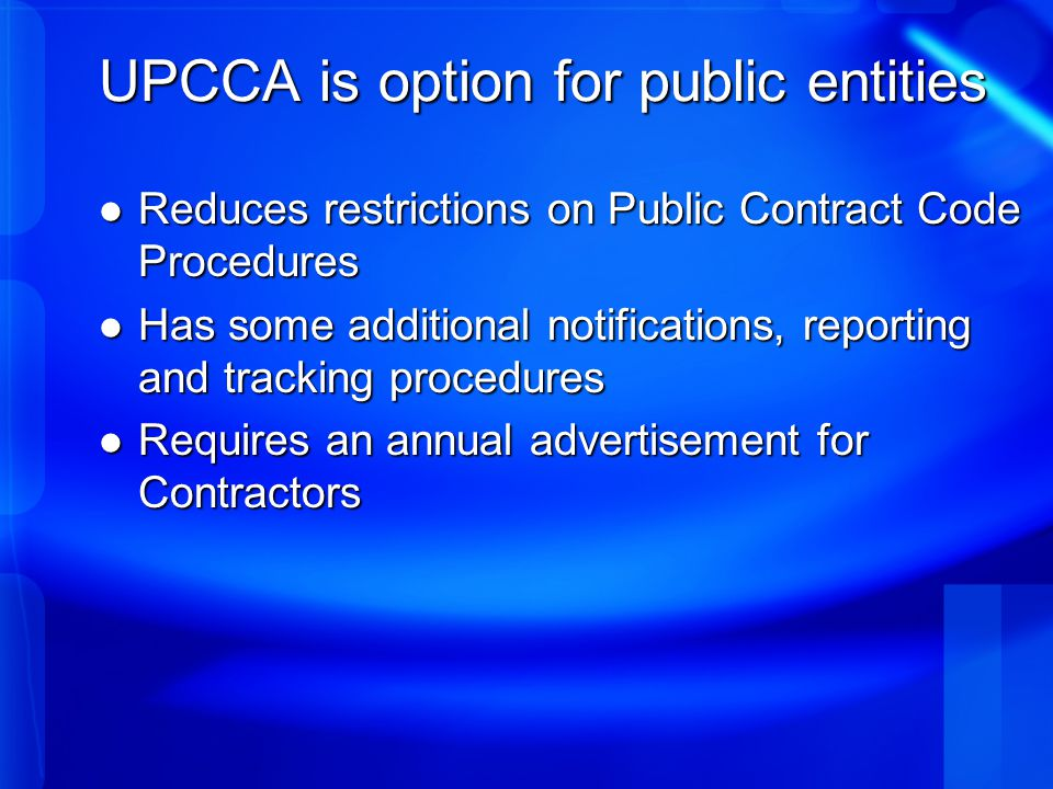 UPCCA is option for public entities Reduces restrictions on Public Contract Code Procedures Reduces restrictions on Public Contract Code Procedures Has some additional notifications, reporting and tracking procedures Has some additional notifications, reporting and tracking procedures Requires an annual advertisement for Contractors Requires an annual advertisement for Contractors