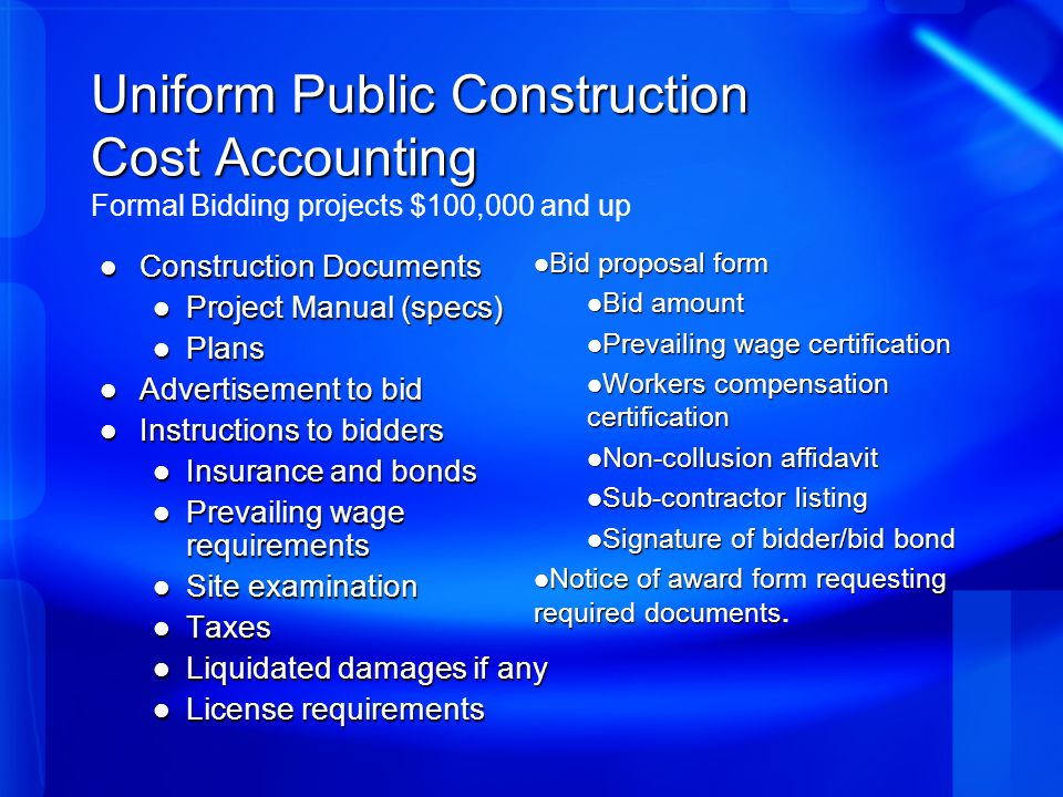 Uniform Public Construction Cost Accounting Uniform Public Construction Cost Accounting Formal Bidding projects $100,000 and up Construction Documents Construction Documents Project Manual (specs) Project Manual (specs) Plans Plans Advertisement to bid Advertisement to bid Instructions to bidders Instructions to bidders Insurance and bonds Insurance and bonds Prevailing wage requirements Prevailing wage requirements Site examination Site examination Taxes Taxes Liquidated damages if any Liquidated damages if any License requirements License requirements Bid proposal form Bid proposal form Bid amount Bid amount Prevailing wage certification Prevailing wage certification Workers compensation certification Workers compensation certification Non-collusion affidavit Non-collusion affidavit Sub-contractor listing Sub-contractor listing Signature of bidder/bid bond Signature of bidder/bid bond Notice of award form requesting required documents Notice of award form requesting required documents.