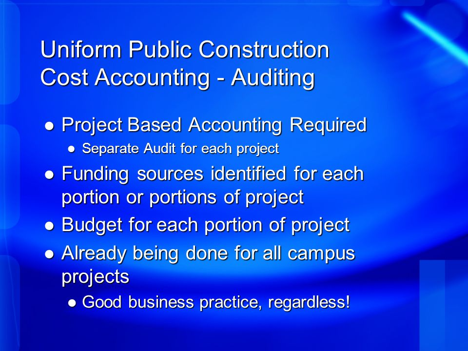 Uniform Public Construction Cost Accounting - Auditing Project Based Accounting Required Project Based Accounting Required Separate Audit for each project Separate Audit for each project Funding sources identified for each portion or portions of project Funding sources identified for each portion or portions of project Budget for each portion of project Budget for each portion of project Already being done for all campus projects Already being done for all campus projects Good business practice, regardless.