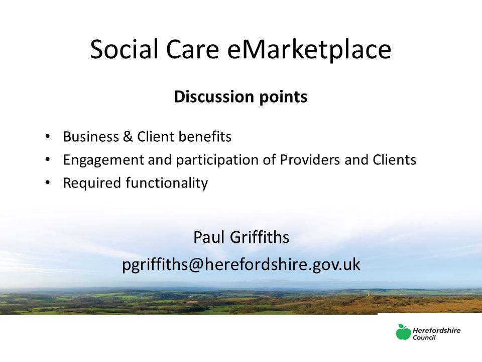 Social Care eMarketplace Paul Griffiths pgriffiths@herefordshire.gov.uk Discussion points Business & Client benefits Engagement and participation of Providers and Clients Required functionality