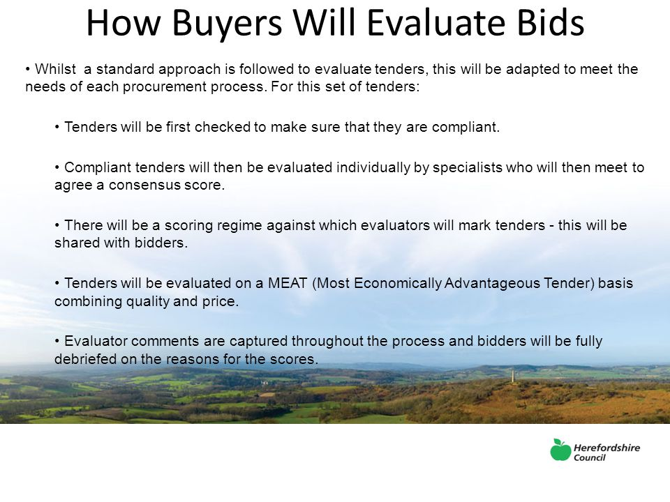 How Buyers Will Evaluate Bids Whilst a standard approach is followed to evaluate tenders, this will be adapted to meet the needs of each procurement process.