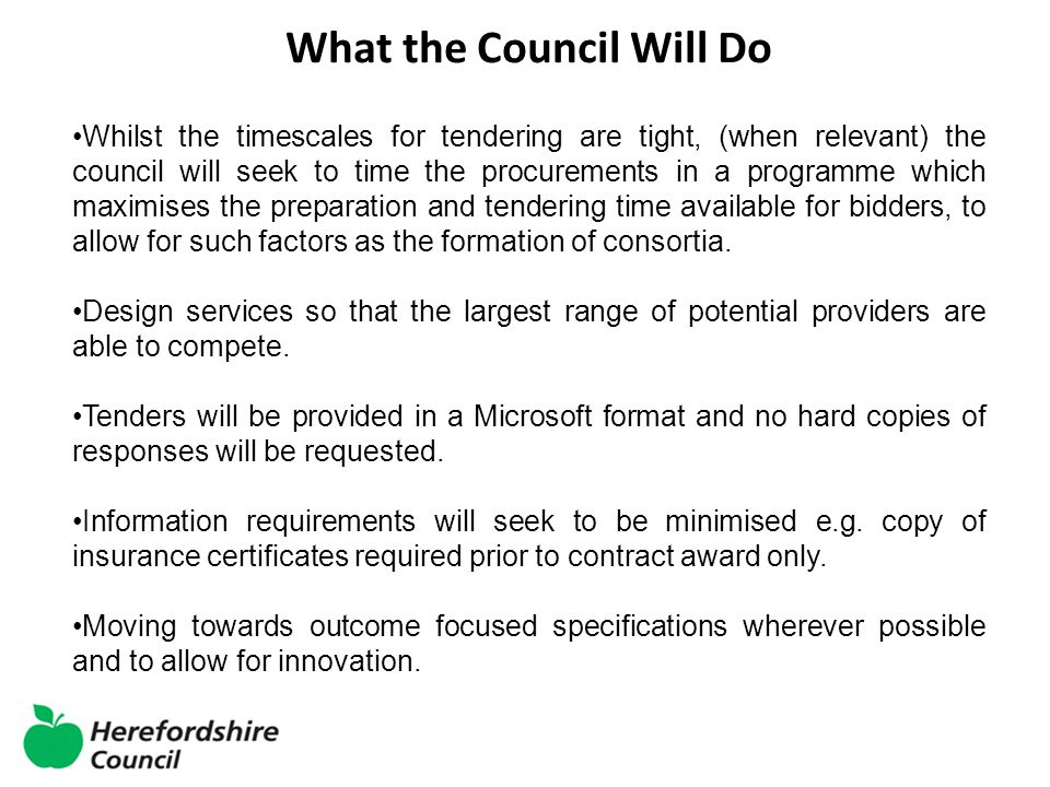 What the Council Will Do Whilst the timescales for tendering are tight, (when relevant) the council will seek to time the procurements in a programme which maximises the preparation and tendering time available for bidders, to allow for such factors as the formation of consortia.