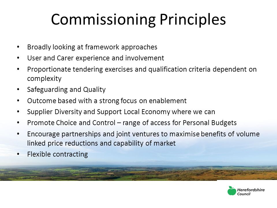 Commissioning Principles Broadly looking at framework approaches User and Carer experience and involvement Proportionate tendering exercises and qualification criteria dependent on complexity Safeguarding and Quality Outcome based with a strong focus on enablement Supplier Diversity and Support Local Economy where we can Promote Choice and Control – range of access for Personal Budgets Encourage partnerships and joint ventures to maximise benefits of volume linked price reductions and capability of market Flexible contracting