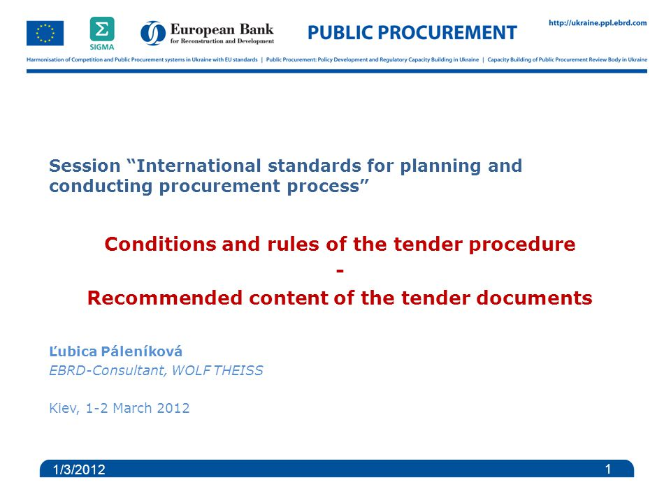 Session International standards for planning and conducting procurement process Conditions and rules of the tender procedure - Recommended content of the tender documents Ľubica Páleníková EBRD-Consultant, WOLF THEISS Kiev, 1-2 March 2012 1 1/3/2012