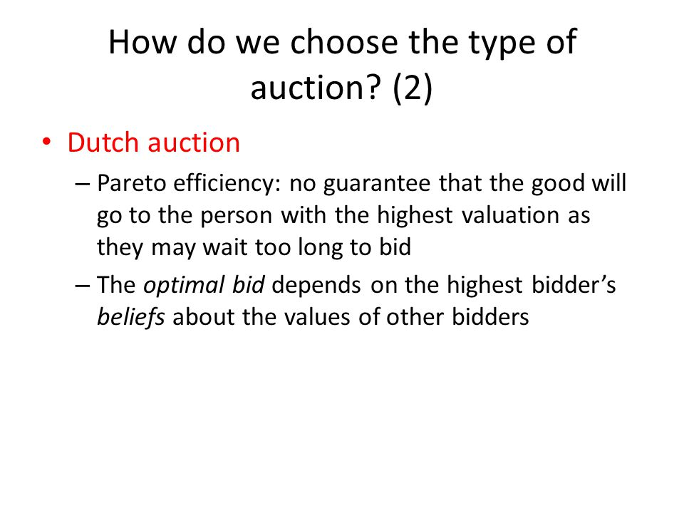 How do we choose the type of auction? (2) Dutch auction – Pareto efficiency: no guarantee that the good will go to the person with the highest valuati