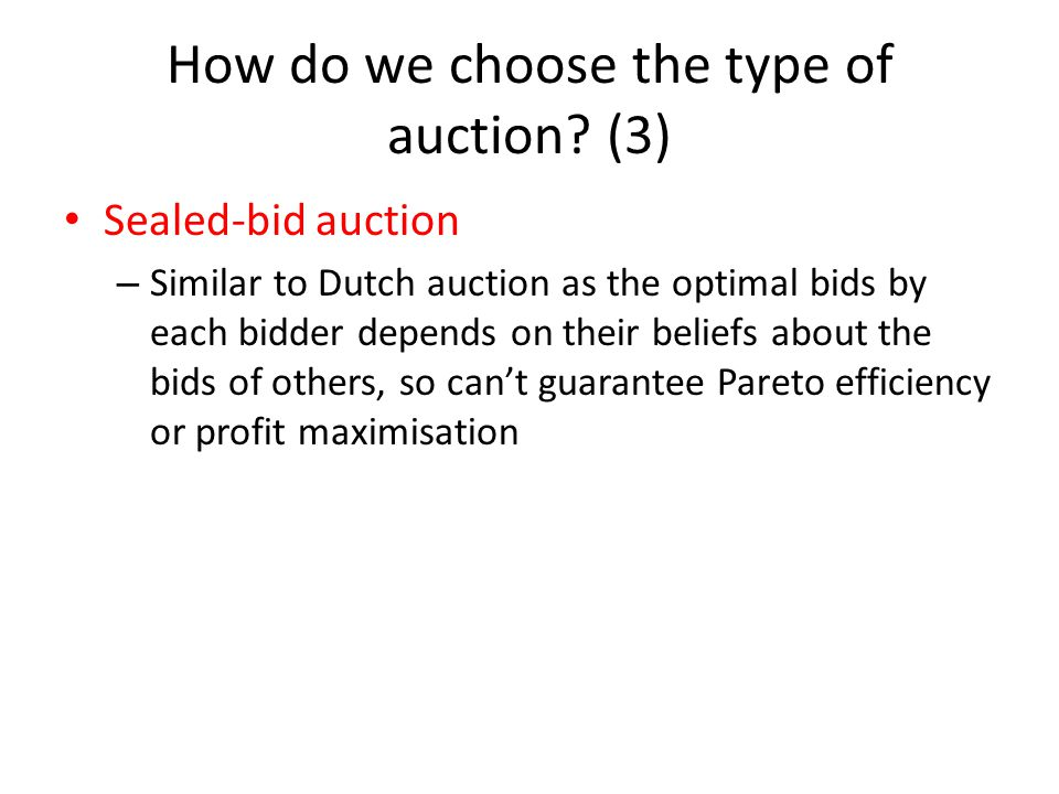 How do we choose the type of auction? (3) Sealed-bid auction – Similar to Dutch auction as the optimal bids by each bidder depends on their beliefs ab