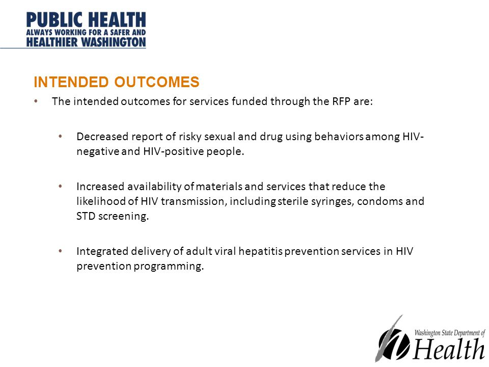 INTENDED OUTCOMES The intended outcomes for services funded through the RFP are: Decreased report of risky sexual and drug using behaviors among HIV- negative and HIV-positive people.