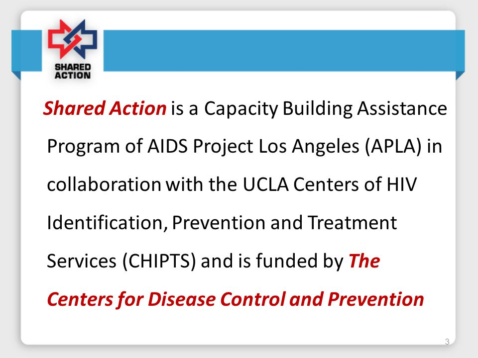 Shared Action is a Capacity Building Assistance Program of AIDS Project Los Angeles (APLA) in collaboration with the UCLA Centers of HIV Identification, Prevention and Treatment Services (CHIPTS) and is funded by The Centers for Disease Control and Prevention 3