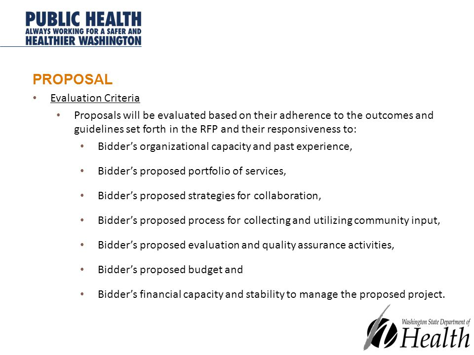PROPOSAL Evaluation Criteria Proposals will be evaluated based on their adherence to the outcomes and guidelines set forth in the RFP and their responsiveness to: Bidder's organizational capacity and past experience, Bidder's proposed portfolio of services, Bidder's proposed strategies for collaboration, Bidder's proposed process for collecting and utilizing community input, Bidder's proposed evaluation and quality assurance activities, Bidder's proposed budget and Bidder's financial capacity and stability to manage the proposed project.