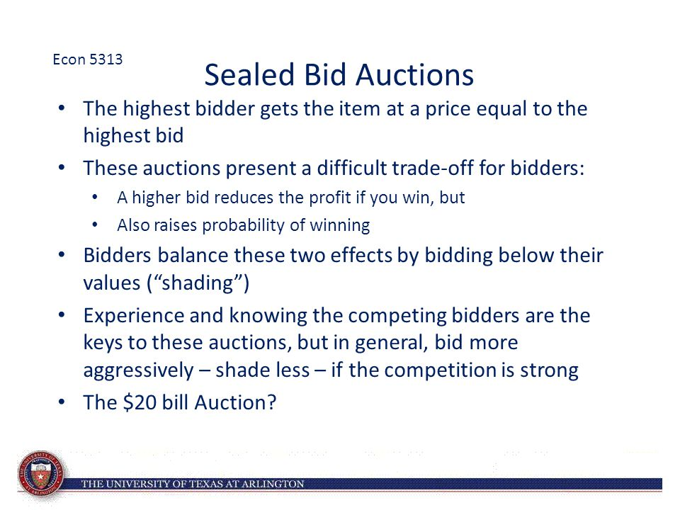 Sealed Bid Auctions The highest bidder gets the item at a price equal to the highest bid These auctions present a difficult trade-off for bidders: A higher bid reduces the profit if you win, but Also raises probability of winning Bidders balance these two effects by bidding below their values ( shading ) Experience and knowing the competing bidders are the keys to these auctions, but in general, bid more aggressively – shade less – if the competition is strong The $20 bill Auction.