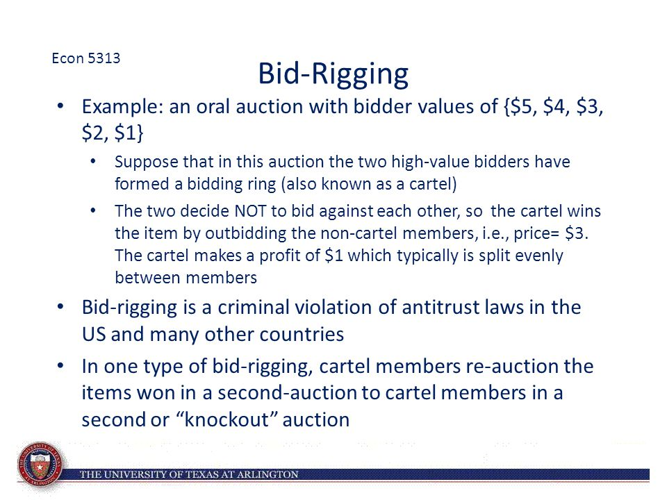 Bid-Rigging Example: an oral auction with bidder values of {$5, $4, $3, $2, $1} Suppose that in this auction the two high-value bidders have formed a bidding ring (also known as a cartel) The two decide NOT to bid against each other, so the cartel wins the item by outbidding the non-cartel members, i.e., price= $3.