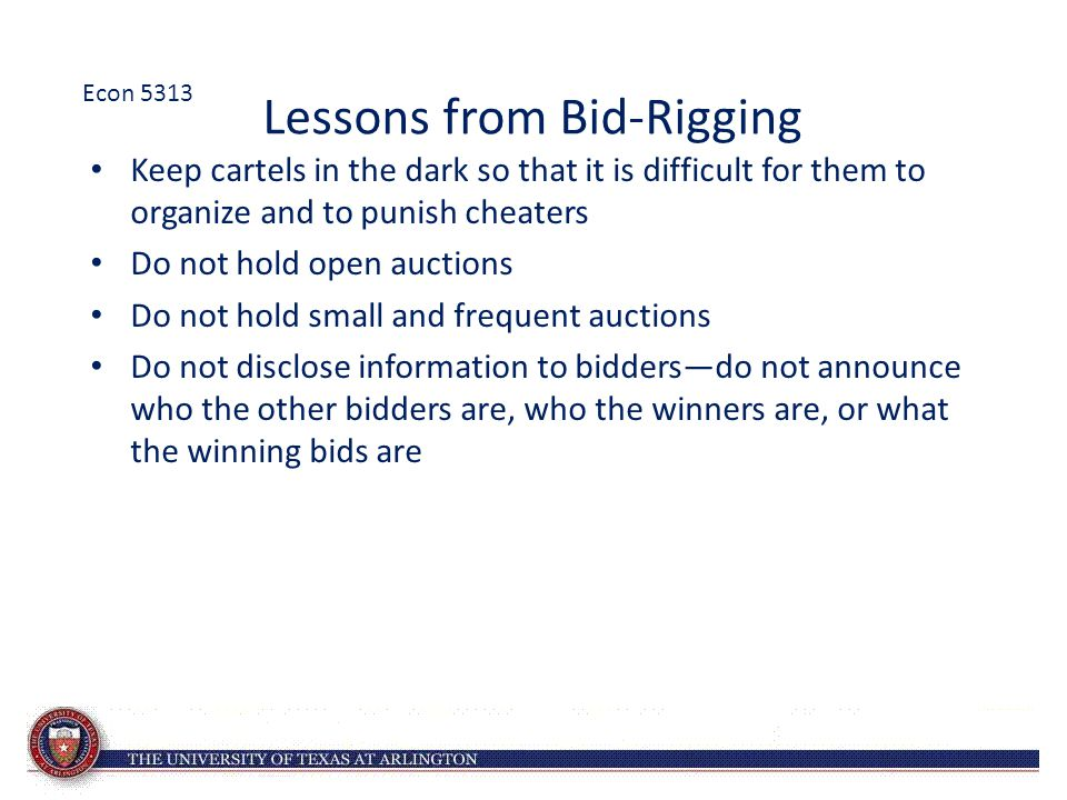 Lessons from Bid-Rigging Keep cartels in the dark so that it is difficult for them to organize and to punish cheaters Do not hold open auctions Do not hold small and frequent auctions Do not disclose information to bidders—do not announce who the other bidders are, who the winners are, or what the winning bids are Econ 5313