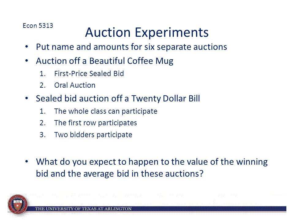 Auction Experiments Put name and amounts for six separate auctions Auction off a Beautiful Coffee Mug 1.First-Price Sealed Bid 2.Oral Auction Sealed bid auction off a Twenty Dollar Bill 1.The whole class can participate 2.The first row participates 3.Two bidders participate What do you expect to happen to the value of the winning bid and the average bid in these auctions.
