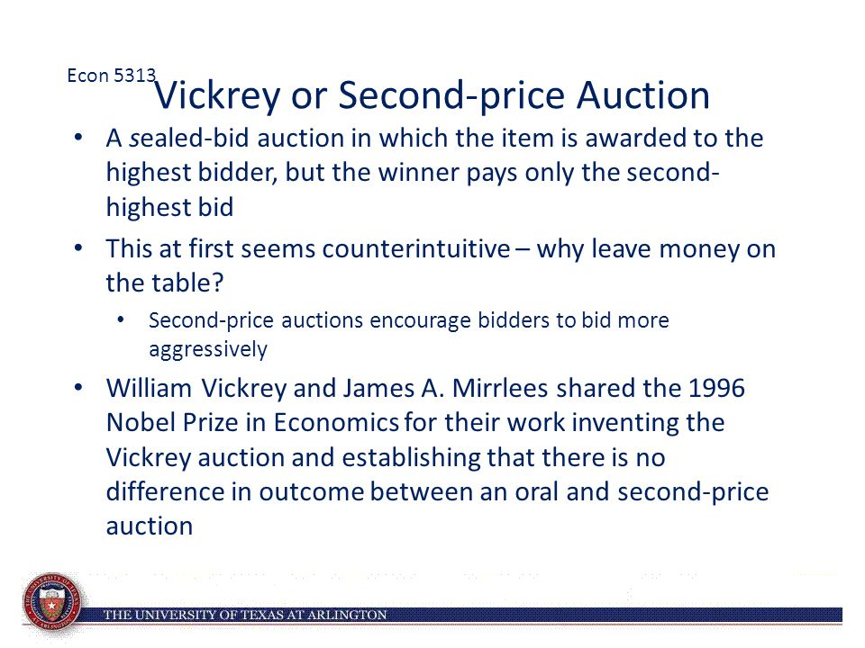 Vickrey or Second-price Auction A sealed-bid auction in which the item is awarded to the highest bidder, but the winner pays only the second- highest bid This at first seems counterintuitive – why leave money on the table.