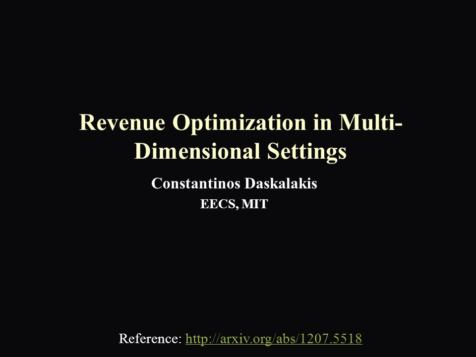 Revenue Optimization in Multi- Dimensional Settings Constantinos Daskalakis EECS, MIT Reference: http://arxiv.org/abs/1207.5518http://arxiv.org/abs/1207.5518